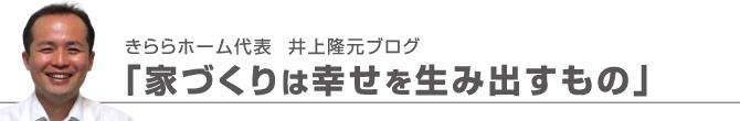 きららホーム代表 井上隆元ブログ「家づくりは幸せを生み出すもの」